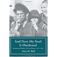And Now My Soul Is Hardened: Abandoned Children in Soviet Russia, 1918-1930