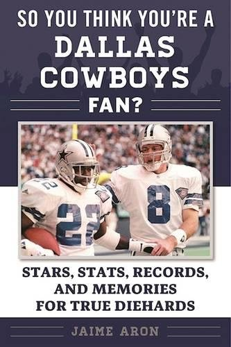 So You Think You're a Dallas Cowboys Fan?: Stars, Stats, Records, and Memories for True Diehards (So You Think You're a Team Fan)