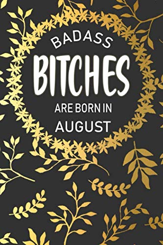 Badass Bitches Are Born In August: Funny Birthday Saying Quote Notebook/Journal & Diary Present and Best Friend's Gifts: 120 Lined (6x9) Pages for ... Leaf Floral Design (Unique Birthday Gifts)