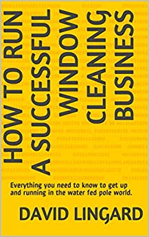 How to Run a Successful Window Cleaning Business: Everything you need to know to get up and running in the water fed pole world. by [Lingard, David]