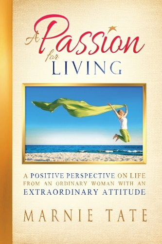 A Passion For Living: A Positive Perspective On Life From An Ordinary Woman With An Extraordinary Attitude pdf
