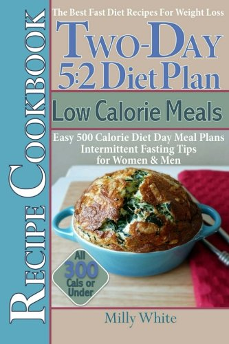 Two-Day 5:2 Diet Plan Low Calorie Meals Recipe Cookbook Easy 500 Calorie Diet Day Meal Plans. (The Best 5:2 Fast Diet Recipes) (Volume 5)