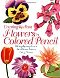 Creating Radiant Flowers in Colored Pencil, Gary Greene, 1581801726