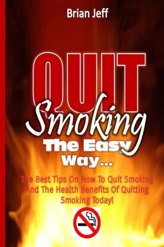 Quit Smoking The Easy Way: The Best Tips On How To Quit Smoking And The Health Benefits Of Quitting Smoking Today! (Best Tips To Quit Smoking)