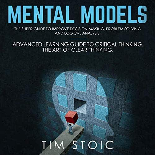 Mental Models: The Super Guide to Improve Decision Making, Problem Solving and Logical Analysis.: Advanced Learning Guide to Critical Thinking. The Art of Clear Thinking.
