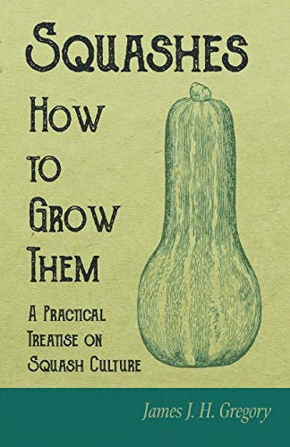 Squashes - How to Grow Them - A Practical Treatise on Squash Culture