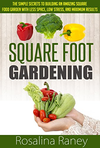 Square Foot Gardening: The Simple Secrets to Building an Amazing Square Foot Garden with Less Space, Low Stress, and Maximum Results (Square Foot Gardening ... Building the Perfect Garden of Your Dreams) by [Raney, Rosalina]