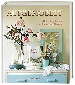 Aufgemöbelt: Upcycling Ideen Für Haus Und Garten: Amazon.de: Sarah  Heeringa: Bücher