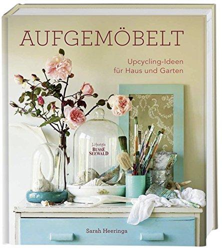 Aufgemöbelt: Upcycling-Ideen für Haus und Garten Taschenbuch – 25. Januar 2017 Sarah Heeringa BusseSeewald 3772474454 Basteln / Heimwerken