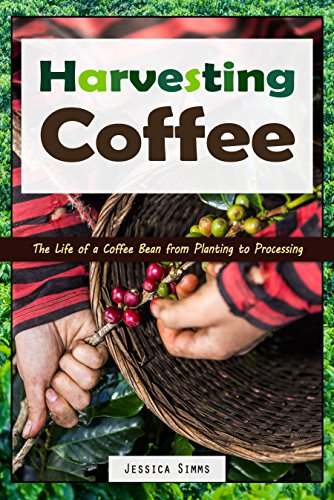 Harvesting Coffee: The Life of a Coffee Bean from Planting to Processing (I Know Coffee Book 1) by [Simms, Jessica]