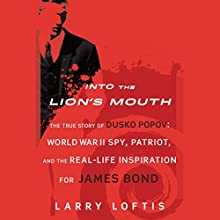 Into the Lion's Mouth: The True Story of Dusko Popov: Word War II Spy, Patriot, and the Real-Life Inspiration for James Bond Audiobook by Larry Loftis Narrated by Eric G. Dove
