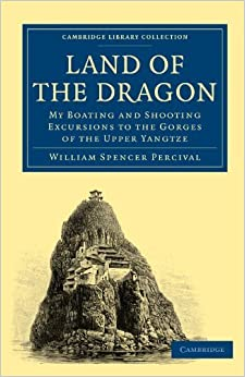 Book Land of the Dragon: My Boating and Shooting Excursions to the Gorges of the Upper Yangtze (Cambridge Library Collection - Travel and Exploration in Asia) by William Spencer Percival (2010-10-07)