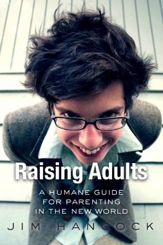 Raising Adults: A Humane Guide for Parenting in the New World