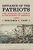 Defiance of the Patriots: The Boston Tea Party and the Making of America, Benjamin L. Carp, 0300178123