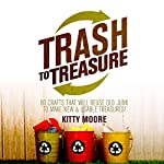 Trash to Treasure (3rd Edition): 90 Crafts That Will Reuse Old Junk to Make New & Usable Treasures! | Kitty Moore