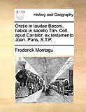 Oratio in Laudes Baconi, Habita in Sacello Trin Coll Apud Cantabr Ex Testamento Joan Paris, S T P, Frederick Montagu, 1170623808