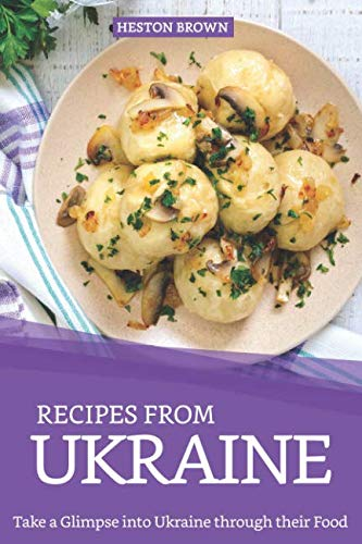 Recipes from Ukraine: Take a Glimpse into Ukraine through their Food by Heston Brown