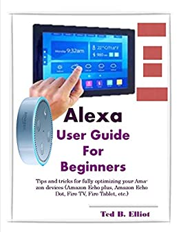 Alexa User Guide For Beginners: Tips and tricks for fully optimizing your Amazon devices (Amazon Echo plus, Amazon Echo Dot, Fire TV, Fire Tablet, ...