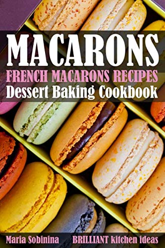 French Macarons Recipes: Dessert Baking Cookbook by Maria Sobinina
