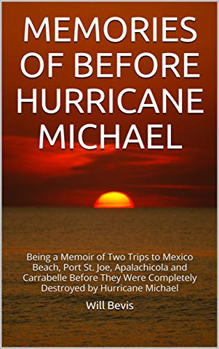 MEMORIES  OF  BEFORE  HURRICANE MICHAEL: Being a Memoir of Two Trips to Mexico Beach, Port St. Joe, Apalachicola and Carrabelle Before They Were  Completely Destroyed by Hurricane Michael