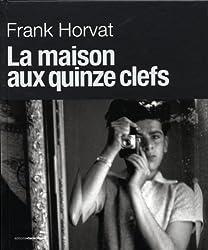 Frank Horvat. La maison aux quinze clefs