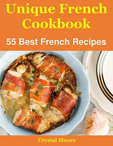 Unique French Cookbook: 55 Best French Recipes by Crystal Moore