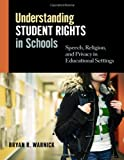 Understanding Student Rights in Schools : Speech, Religion, and Privacy in Educational Settings, Warnick, Bryan R., 0807753793