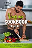 VEGAN COOKBOOK FOR ATHLETES: 101 high-protein delicious recipes for a plant-based diet plan and For a Strong Body While Maintaining Health, Vitality and Energy