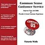 Common Sense Customer Service: Improve Your Job Skills & Provide a Great Customer Experience | Victoria Wells