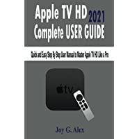 Apple TV HD 2021 Complete USER GUIDE: Quick and Easy Step By Step User Manual to Master Apple TV HD Like a Pro
