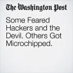 Some Feared Hackers and the Devil. Others Got Microchipped. | Danielle Paquette