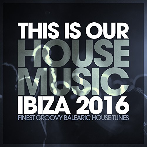 This is our house music ibiza 2016 finest for Groovy house music