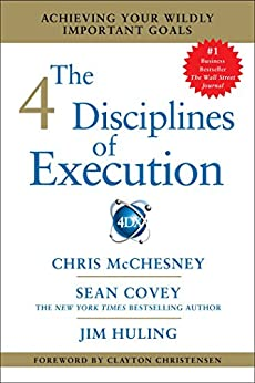The 4 Disciplines of Execution: Achieving Your Wildly Important Goals by [McChesney, Chris, Covey, Sean, Huling, Jim]