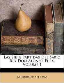 Las Siete Partidas Del Sabio Rey Don Alonso El Ix, Volume 1 (Spanish Edition): Gregorio López de ...