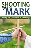 img - for Shooting for the Mark: Aiming for Excellence in Parenting book / textbook / text book