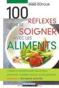 100 Réflexes pour se soigner avec les aliments par Anne Dufour