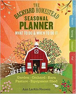 The Backyard Homestead Seasonal Planner: What To Do U0026 When To Do It In The  Garden, Orchard, Barn, Pasture U0026 Equipment Shed: Ann Larkin Hansen: ...