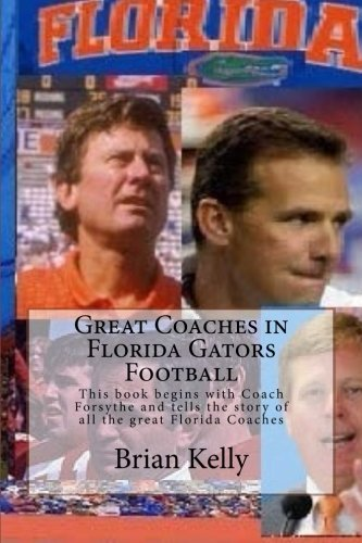 Great Coaches in Florida Gators Football: This book begins with Coach Forsythe and tells the story of all the great Florida Coaches