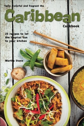 Tasty, Colorful and Fragrant the Caribbean Cookbook: 25 Recipes to Let the Tropical Sun to Your Kitchen by Martha Stone