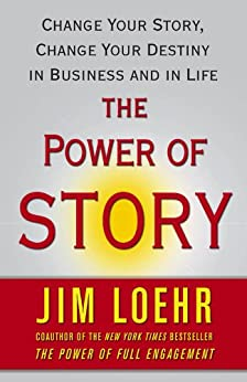 The Power of Story: Rewrite Your Destiny in Business and in Life by [Loehr, Jim]