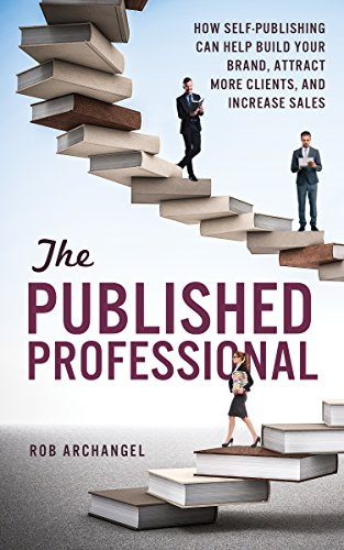 The Published Professional: How Self-Publishing Can Help Build Your Brand, Attract More Clients, And Increase Sales