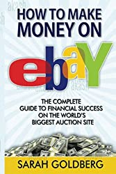 How to Make Money on eBay: The Complete Guide To Financial Success On The World?s Biggest Auction Site