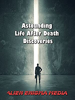 Astounding Life After Death Discoveries