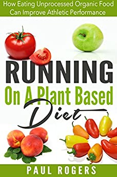 Running On A Plant Based Diet: How Eating Unprocessed Organic Food Can Improve Athletic Performance (Healthy Ways to Lose Weight Book 4) by [Rogers, Paul]