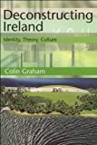 Deconstructing Ireland: Identity, Theory, Culture (Tendencies Identities Texts Cultures EUP)