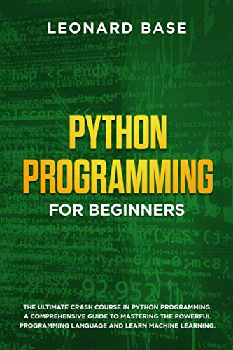 Python Programming for Beginners: The Ultimate Crash Course in Python Programming. A Comprehensive Guide to Mastering the Powerful Programming Language and Learn Machine Learning