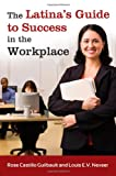 The Latina's Guide to Success in the Workplace, Rose Castillo Guilbault and Louis E. V. Nevaer, 031339766X