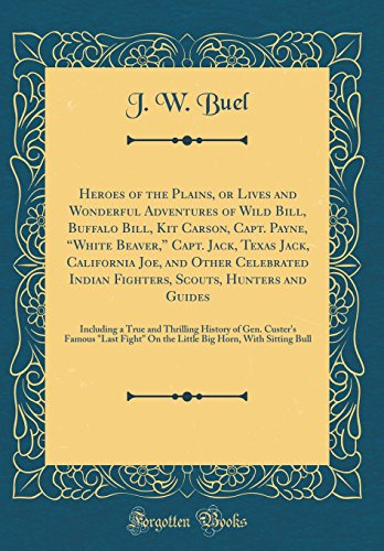 Heroes of the Plains, or Lives and Wonderful Adventures of Wild Bill, Buffalo Bill, Kit Carson, Capt. Payne,white Beaver, Capt. Jack, Texas Jack. Hunters and Guides: Including a True and