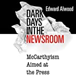 Dark Days in the Newsroom: McCarthyism Aimed at the Press | Edward Alwood