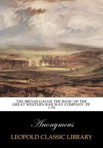 Download The Broad Gauge the Banc of the Great Western Railway Company. pp. 1-54 PDF